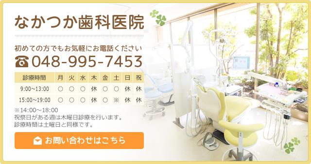 【なかつか歯科医院 】初めての方でもお気軽にお電話ください TEL.048-995-7453 [平日]9:00~13:00 15:00~19:00  [土曜]9:00~13:00 14:00~18:00 [休診]木・日・祝日 ※祝祭日がある週は木曜日診療を行います。 診療時間は土曜日と同様です。